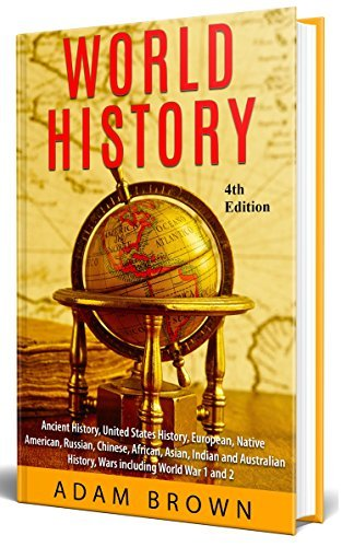 World History: Ancient History, United States History, European, Native American, Russian, Chinese, Asian, Indian and Australian History, Wars including World War 1 and 2 by Adam Brown